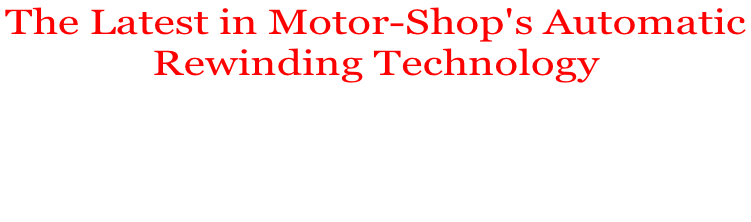 The Latest in Motor-Shop's Automatic  Rewinding Technology